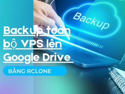 Backup toàn bộ VPS lên Google Drive bằng Rclone